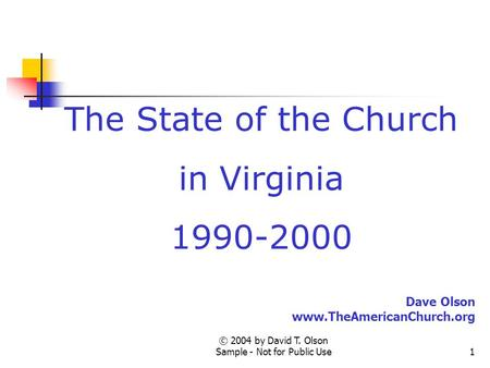 © 2004 by David T. Olson Sample - Not for Public Use1 The State of the Church in Virginia 1990-2000 Dave Olson www.TheAmericanChurch.org.