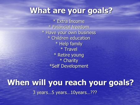 What are your goals? * Extra Income * Financial freedom * Have your own business * Children education * Help family * Travel * Retire young * Charity *Self.