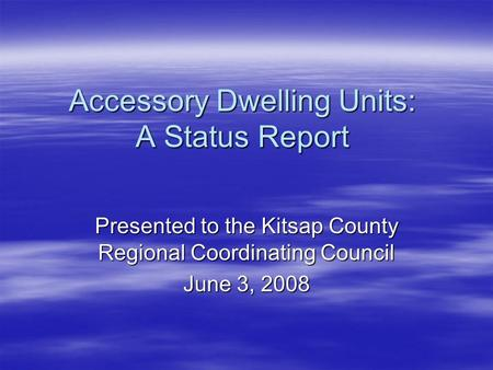 Accessory Dwelling Units: A Status Report Presented to the Kitsap County Regional Coordinating Council June 3, 2008.