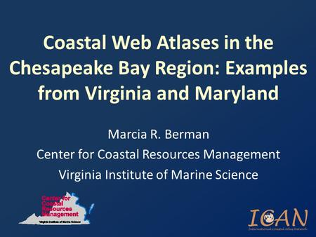 Coastal Web Atlases in the Chesapeake Bay Region: Examples from Virginia and Maryland Marcia R. Berman Center for Coastal Resources Management Virginia.
