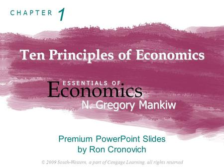 © 2009 South-Western, a part of Cengage Learning, all rights reserved C H A P T E R Ten Principles of Economics E conomics E S S E N T I A L S O F N. Gregory.