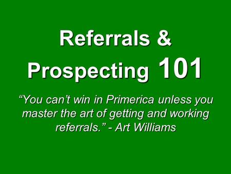 "Referrals & Prospecting 101 ""You can't win in Primerica unless you master the art of getting and working referrals."" - Art Williams."
