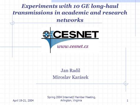 April 19-21, 2004 Internet 2 member meeting, Arlington, Virginia1 Experiments with 10 GE long-haul transmissions in academic and research networks Jan.