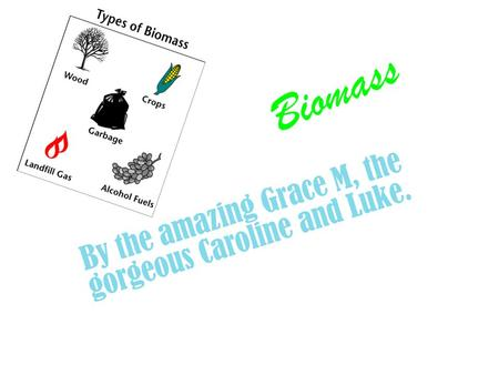 Biomass By the amazing Grace M, the gorgeous Caroline and Luke.