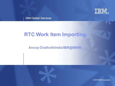 IBM Global Services © 2010 IBM Corporation RTC Work Item Importing Anoop