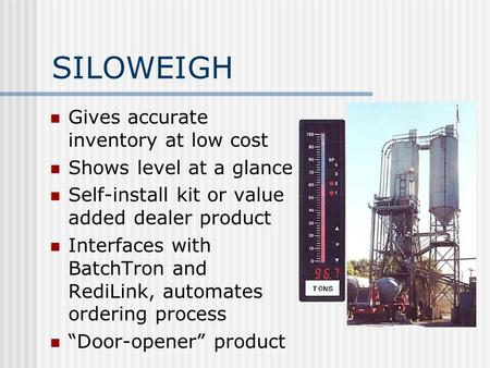SILOWEIGH Gives accurate inventory at low cost Shows level at a glance Self-install kit or value added dealer product Interfaces with BatchTron and RediLink,