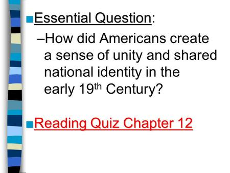 ■Essential Question ■Essential Question: –How did Americans create a sense of unity and shared national identity in the early 19 th Century? ■Reading Quiz.