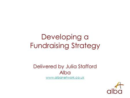 Developing a Fundraising Strategy Delivered by Julia Stafford Alba www.albanetwork.co.uk.