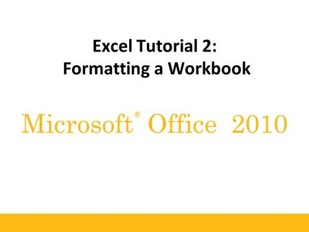 ® Microsoft Office 2010 Excel Tutorial 2: Formatting a Workbook.