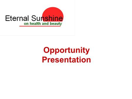 Opportunity Presentation. Eternal Sunshine Direct Selling company Selling all the best products from around the world Products to promote healthy living.