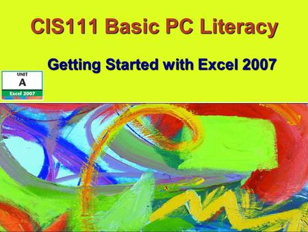 CIS111 Basic PC Literacy Getting Started with Excel 2007.