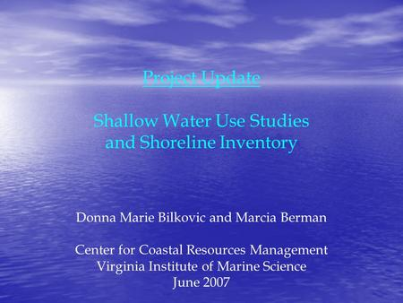 Project Update Shallow Water Use Studies and Shoreline Inventory Donna Marie Bilkovic and Marcia Berman Center for Coastal Resources Management Virginia.