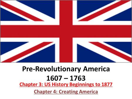 Pre-Revolutionary America 1607 – 1763 Chapter 3: US History Beginnings to 1877 Chapter 4: Creating America.