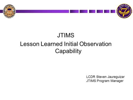 JTIMS Lesson Learned Initial Observation Capability LCDR Steven Jaureguizar JTIMS Program Manager.