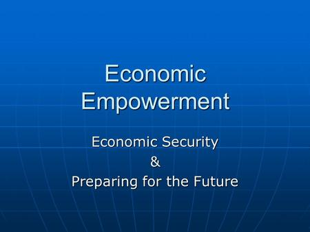 Economic Empowerment Economic Security & Preparing for the Future.