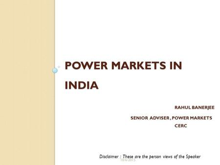 <strong>POWER</strong> MARKETS IN INDIA RAHUL BANERJEE SENIOR ADVISER, <strong>POWER</strong> MARKETS CERC Disclaimer : These are the person views of the Speaker 10/6/2015.
