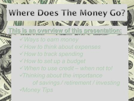 This is an overview of this presentation: Ways to earn money How to think about expenses How to track spending How to set up a budget When to use credit.