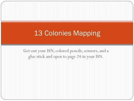 Get out your ISN, colored pencils, scissors, and a glue stick and open to page 24 in your ISN. 13 Colonies Mapping.