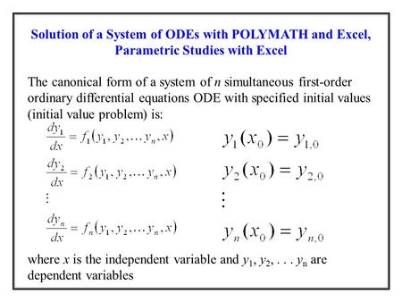 Solution of a System of ODEs with POLYMATH and Excel, Parametric Studies with Excel The canonical form of a system of n simultaneous first-order ordinary.