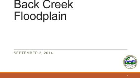 Back Creek Floodplain SEPTEMBER 2, 2014 1. Why are we here Introductions Almost 300 parcels affected by revised flood study of Back Creek Outline ◦History.
