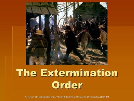"The Extermination Order ""Lesson 31: The Extermination Order,"" Primary 5: Doctrine and Covenants: Church History, (1997),174."
