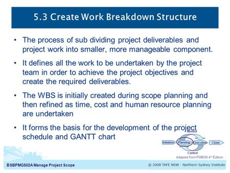 BSBPMG502A Manage Project Scope 5.3 Create Work Breakdown Structure The process of sub dividing project deliverables and project work into smaller, more.