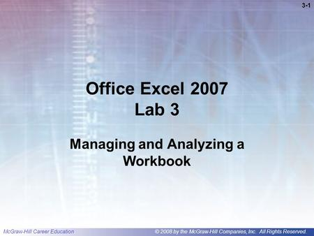 McGraw-Hill Career Education© 2008 by the McGraw-Hill Companies, Inc. All Rights Reserved. 3-1 Office Excel 2007 Lab 3 Managing and Analyzing a Workbook.