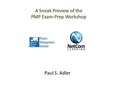 Paul S. Adler A Sneak Preview of the PMP Exam-Prep Workshop.