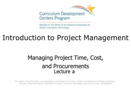 Introduction to Project Management Managing Project Time, Cost, and Procurements Lecture a This material (Comp19_Unit6a) was developed by Johns Hopkins.