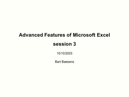 Advanced Features of Microsoft Excel session 3 10/10/2003 Bart Baesens.