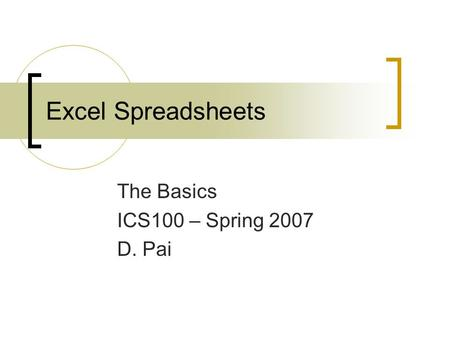 Excel Spreadsheets The Basics ICS100 – Spring 2007 D. Pai.