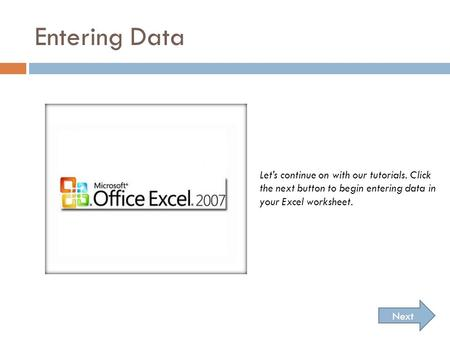 Entering Data Next Let's continue on with our tutorials. Click the next button to begin entering data in your Excel worksheet.