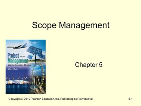 5-1Copyright © 2010 Pearson Education, Inc. Publishing as Prentice Hall Scope Management Chapter 5.
