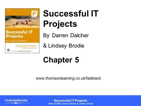 Successful IT Projects slides © 2007 Darren Dalcher & Lindsey Brodie Successful IT Projects By Darren Dalcher & Lindsey Brodie www.thomsonlearning.co.uk/fasttrack.