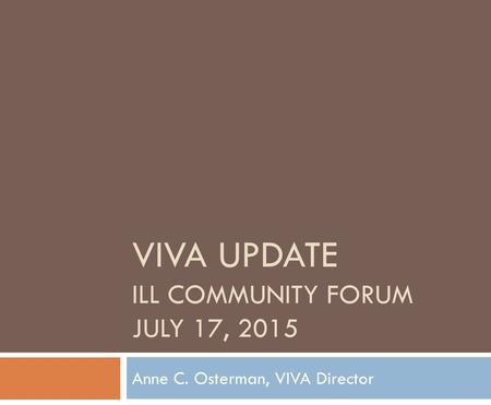 VIVA UPDATE ILL COMMUNITY FORUM JULY 17, 2015 Anne C. Osterman, VIVA Director.