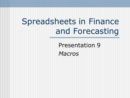 Spreadsheets in Finance and Forecasting Presentation 9 Macros.