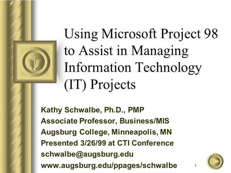 1 Using Microsoft Project 98 to Assist in Managing Information Technology (IT) Projects Kathy Schwalbe, Ph.D., PMP Associate Professor, Business/MIS Augsburg.