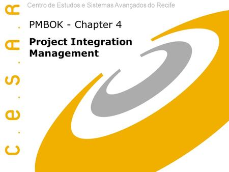 Centro de Estudos e Sistemas Avançados do Recife PMBOK - Chapter 4 Project Integration Management.