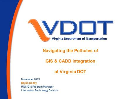 Navigating the Potholes of GIS & CADD Integration at Virginia DOT November 2013 Bryan Kelley RNS/GIS Program Manager Information Technology Division.