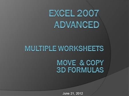 June 21, 2012. Objectives  Grouping and ungrouping worksheets  Applying formulas and formatting to multiple worksheets  Referencing cells and ranges.