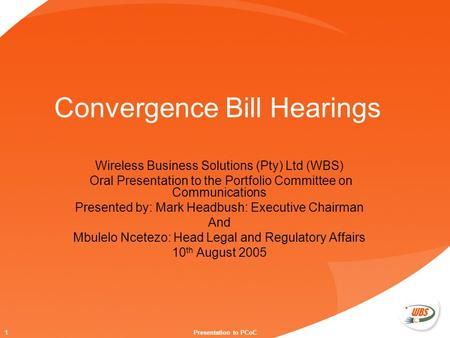 1Presentation to PCoC Convergence Bill Hearings Wireless Business Solutions (Pty) Ltd (WBS) Oral Presentation to the Portfolio Committee on Communications.
