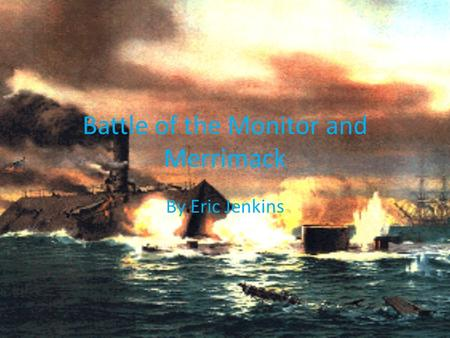 Battle of the Monitor and Merrimack By Eric Jenkins.