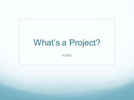 What's a Project? AD642. Copyright 2011 John Wiley & Sons, Inc. Why the Emphasis on Project Management? 2 ❑ Many tasks do not fit neatly into business-as-usual.