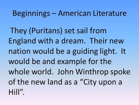 Beginnings – American Literature They (Puritans) set sail from England with a dream. Their new nation would be a guiding light. It would be and example.