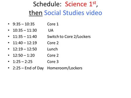 Schedule: Science 1 st, then Social Studies video 9:35 – 10:35 Core 1 10:35 – 11:30 UA 11:35 – 11:40Switch to Core 2/Lockers 11:40 – 12:19Core 2 12:19.