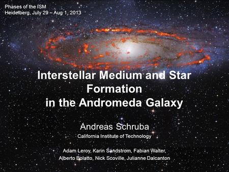 Interstellar Medium and Star Formation in the Andromeda Galaxy Andreas Schruba California Institute of Technology Adam Leroy, Karin Sandstrom, Fabian Walter,