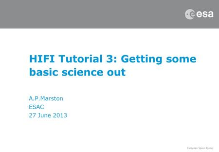 HIFI Tutorial 3: Getting some basic science out A.P.Marston ESAC 27 June 2013.