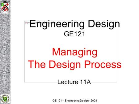 GE 121 – Engineering Design - 2008 Engineering Design GE121 Managing The Design Process Lecture 11A.