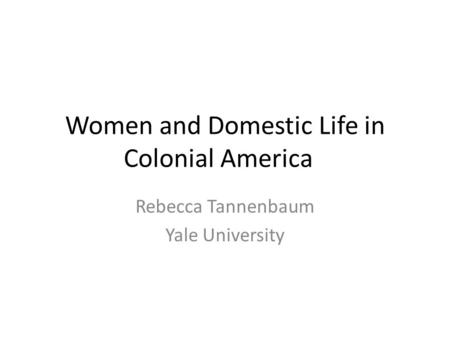 Women and Domestic Life in Colonial America Rebecca Tannenbaum Yale University.