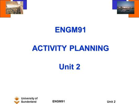 University of Sunderland ENGM91 Unit 2 ENGM91 ACTIVITY PLANNING Unit 2 ENGM91 ACTIVITY PLANNING Unit 2.
